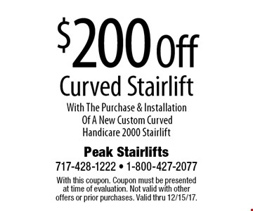 $200 Off Curved Stairlift With The Purchase & Installation Of A New Custom Curved Handicare 2000 Stairlift. With this coupon. Coupon must be presented at time of evaluation. Not valid with other offers or prior purchases. Valid thru 12/15/17.