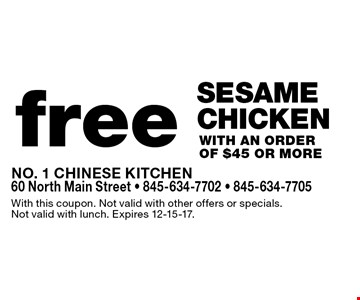 Free sesame chicken with an order of $45 or more. With this coupon. Not valid with other offers or specials. Not valid with lunch. Expires 12-15-17.