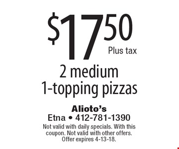 $17.50 plus tax 2 medium 1-topping pizzas. Not valid with daily specials. With this coupon. Not valid with other offers. Offer expires 4-13-18.