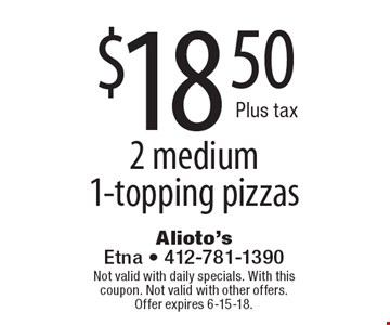 $18.50 Plus tax 2 medium 1-topping pizzas. Not valid with daily specials. With this coupon. Not valid with other offers. Offer expires 6-15-18.