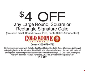 $4 OFF any Large Round, Square or Rectangle Signature Cake (excludes Small Round Cakes, Pies, Petite Cakes & Cupcakes). Limit one per customer per visit. Excludes Small Round Cakes, Pies, Petite Cakes & Cupcakes. Valid only at participating locations. No cash value. Not valid with other offers or fundraisers or if copied, sold, auctioned, exchanged for payment or prohibited by law. 2016 Kahala Franchising, L.L.C. Cold Stone Creamery is a registered trademark of Kahala Franchising, L.L.C. and /or its licensors. Expires 12/8/17. PLU #62