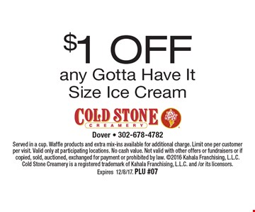 $1 OFF any Gotta Have It Size Ice Cream. Served in a cup. Waffle products and extra mix-ins available for additional charge. Limit one per customer per visit. Valid only at participating locations. No cash value. Not valid with other offers or fundraisers or if copied, sold, auctioned, exchanged for payment or prohibited by law. 2016 Kahala Franchising, L.L.C. Cold Stone Creamery is a registered trademark of Kahala Franchising, L.L.C. and /or its licensors. Expires12/8/17. PLU #07