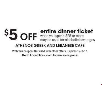 $5 OFF entire dinner ticket when you spend $25 or more may be used for alcoholic beverages. With this coupon. Not valid with other offers. Expires 12-8-17. Go to LocalFlavor.com for more coupons.