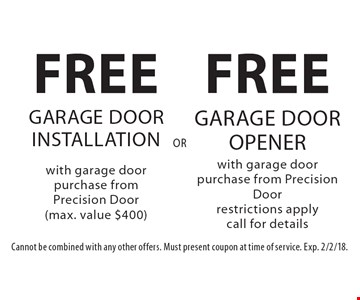 FREE GARAGE DOOR OPENER with garage door purchase from Precision Door. Restrictions apply. Call for details or FREE GARAGE DOOR INSTALLATION with garage door purchase from Precision Door (max. value $400). Cannot be combined with any other offers. Must present coupon at time of service. Exp. 2/2/18.
