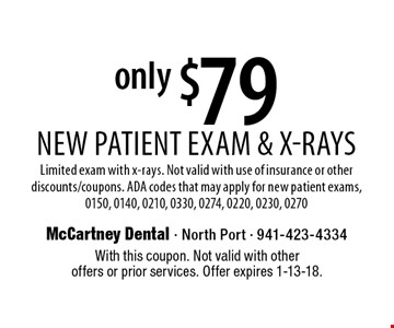 New Patient Exam & X-Rays only $79. Limited exam with x-rays. Not valid with use of insurance or other discounts/coupons. ADA codes that may apply for new patient exams, 0150, 0140, 0210, 0330, 0274, 0220, 0230, 0270. With this coupon. Not valid with other offers or prior services. Offer expires 1-13-18.
