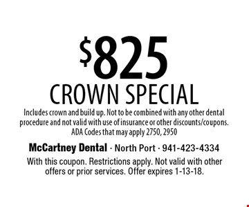 $825 Crown Special - Includes crown and build up. Not to be combined with any other dental procedure and not valid with use of insurance or other discounts/coupons. ADA Codes that may apply 2750, 2950. With this coupon. Restrictions apply. Not valid with other offers or prior services. Offer expires 1-13-18.