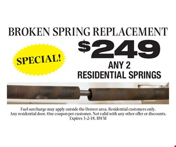 Broken spring replacement. $249 any 2 residential springs. Fuel surcharge may apply outside the Denver area. Residential customers only. Any residential door. One coupon per customer. Not valid with any other offer or discounts. Expires 3-2-18. BWM