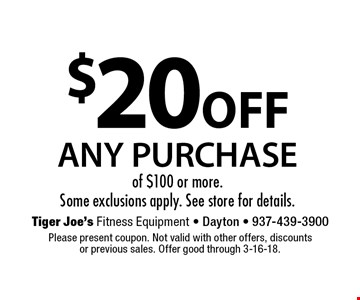$20 OFF ANY PURCHASE of $100 or more. Some exclusions apply. See store for details.. Please present coupon. Not valid with other offers, discounts or previous sales. Offer good through 3-16-18.