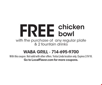 FREE chicken bowl with the purchase of any regular plate & 2 fountain drinks. With this coupon. Not valid with other offers. Yorba Linda location only. Expires 2/9/18.Go to LocalFlavor.com for more coupons.