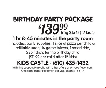 BIRTHDAY PARTY PACKAGE $139.99 1 hr & 45 minutes in the party room. Includes: party supplies, 1 slice of pizza per child & refillable soda, 16 game tokens, 1 safari ride, 250 tickets for the birthday child ($11.99 per child after 12 kids) (reg $156) (12 kids). With this coupon. Not valid with other offers or on localflavor.com. One coupon per customer, per visit. Expires 12-8-17.