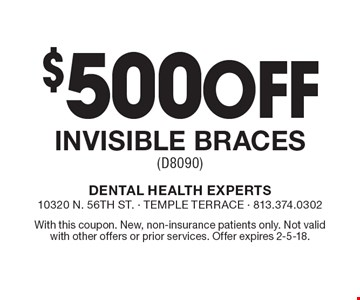 $500 off invisible braces (D8090). With this coupon. New, non-insurance patients only. Not valid with other offers or prior services. Offer expires 2-5-18.