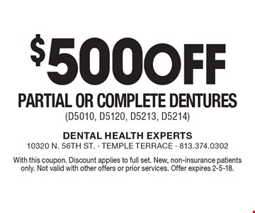 $500 off partial or complete dentures (D5010, D5120, D5213, D5214). With this coupon. Discount applies to full set. New, non-insurance patients only. Not valid with other offers or prior services. Offer expires 2-5-18.
