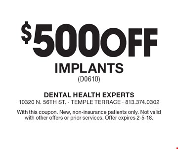 $500 off implants (D0610). With this coupon. New, non-insurance patients only. Not valid with other offers or prior services. Offer expires 2-5-18.