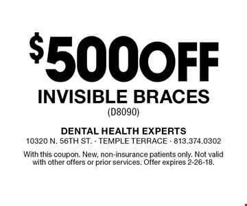 $500 off invisible braces (D8090). With this coupon. New, non-insurance patients only. Not valid with other offers or prior services. Offer expires 2-26-18.