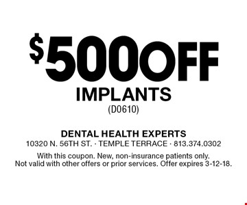 $500 off implants (D0610). With this coupon. New, non-insurance patients only. Not valid with other offers or prior services. Offer expires 3-12-18.