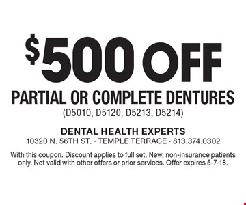 $500 off partial or complete dentures (D5010, D5120, D5213, D5214). With this coupon. Discount applies to full set. New, non-insurance patients only. Not valid with other offers or prior services. Offer expires 5-7-18.