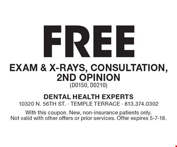 Free exam & x-rays, consultation, 2nd opinion (D0150, D0210). With this coupon. New, non-insurance patients only. Not valid with other offers or prior services. Offer expires 5-7-18.