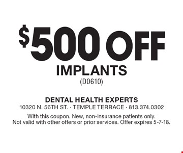 $500 off implants (D0610). With this coupon. New, non-insurance patients only. Not valid with other offers or prior services. Offer expires 5-7-18.