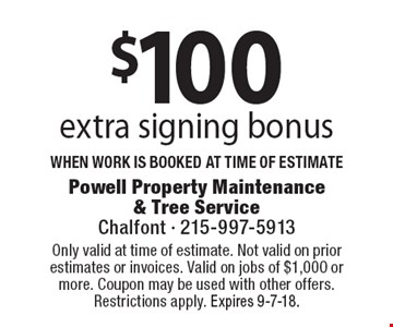 $100 extra signing bonus when work is booked at time of estimate. Coupons must be presented at time of estimate. No exceptions. Only valid at time of estimate. Not valid on prior estimates or invoices. Valid on jobs of $1,000 or more. Coupon may be used with other offers. Restrictions apply. Expires 9-7-18.