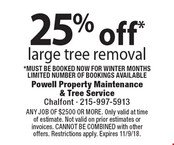 25% off* large tree removal *must be booked now for winter monthsLimited number of bookings availableCoupons must be presented at time of estimate. No exceptions. ANY JOB OF $2500 OR MORE. Only valid at time of estimate. Not valid on prior estimates or invoices. CANNOT BE COMBINED with other offers. Restrictions apply. Expires 11/9/18.