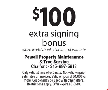$100 extra signing bonus when work is booked at time of estimate. Coupons must be presented at time of estimate. No exceptions. Only valid at time of estimate. Not valid on prior estimates or invoices. Valid on jobs of $1,000 or more. Coupon may be used with other offers. Restrictions apply. Offer expires 6-8-18.