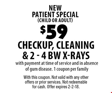new patient special (child or adult) $59 checkup, cleaning & 2 - 4 BW X-Rays with payment at time of service and in absence of gum disease. 1 coupon per family. With this coupon. Not valid with any other offers or prior services. Not redeemable for cash. Offer expires 2-2-18.
