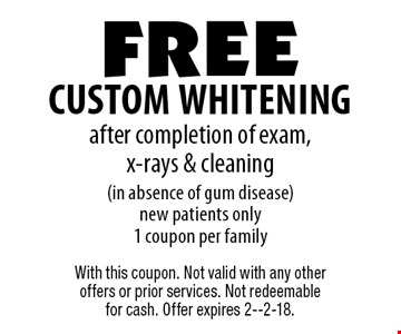 free custom whitening after completion of exam, x-rays & cleaning (in absence of gum disease) new patients only1 coupon per family. With this coupon. Not valid with any other offers or prior services. Not redeemable for cash. Offer expires 2--2-18.