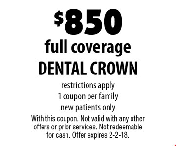 $850 full coverage DENTAL CROWN restrictions apply 1 coupon per family new patients only. With this coupon. Not valid with any other offers or prior services. Not redeemable for cash. Offer expires 2-2-18.