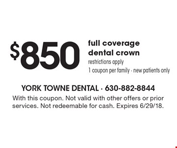 $850 full coverage dental crown. Restrictions apply, 1 coupon per family. New patients only. With this coupon. Not valid with other offers or prior services. Not redeemable for cash. Expires 6/29/18.