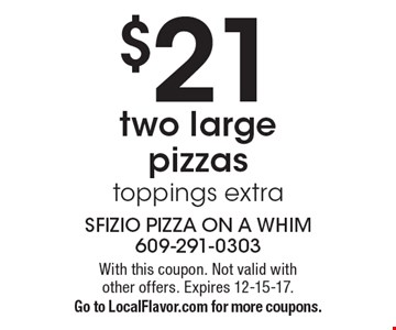 $21 two large pizzas. Toppings extra. With this coupon. Not valid with other offers. Expires 12-15-17. Go to LocalFlavor.com for more coupons.