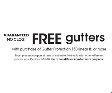 FREE gutters with purchase of Gutter Protection. 150 linear ft. or more. Must present coupon at time of estimate. Not valid with other offers or promotions. Expires 1-31-18. Go to LocalFlavor.com for more coupons.
