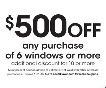 $500 Off any purchase of 6 windows or more. Additional discount for 10 or more. Must present coupon at time of estimate. Not valid with other offers or promotions. Expires 1-31-18. Go to LocalFlavor.com for more coupons.