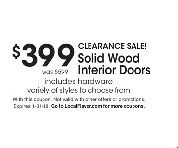 CLEARANCE SALE! $399 Solid Wood Interior Doors. Includes hardware. Variety of styles to choose from. Was $599. With this coupon. Not valid with other offers or promotions. Expires 1-31-18. Go to LocalFlavor.com for more coupons.