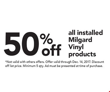 50% off all installed Milgard Vinyl products. *Not valid with others offers. Offer valid through Dec. 14, 2017. Discount off list price. Minimum 5 qty. Ad must be presented at time of purchase.