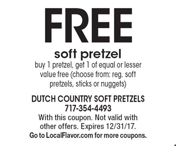 FREE soft pretzel. Buy 1 pretzel, get 1 of equal or lesser value free (choose from: reg. soft pretzels, sticks or nuggets). With this coupon. Not valid with other offers. Expires 12/31/17. Go to LocalFlavor.com for more coupons.
