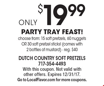 Only $19.99 PARTY TRAY FEAST! Choose from: 15 soft pretzels, 60 nuggets OR 30 soft pretzel sticks! (comes with 2 bottles of mustard). Reg. $40. With this coupon. Not valid with other offers. Expires 12/31/17. Go to LocalFlavor.com for more coupons.