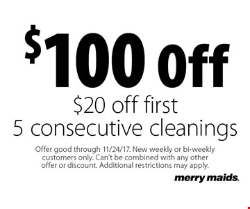 $100 off $20 off first 5 consecutive cleanings. Offer good through 11/24/17. New weekly or bi-weekly customers only. Can't be combined with any other offer or discount. Additional restrictions may apply.