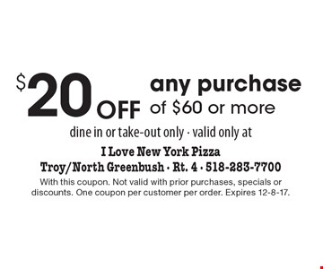 $20 Off any purchase of $60 or more. Dine in or take-out only. Valid only at I Love New York Pizza. Troy/North Greenbush - Rt. 4 - 518-283-7700. With this coupon. Not valid with prior purchases, specials or discounts. One coupon per customer per order. Expires 12-8-17.