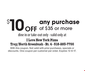 $10 Off any purchase of $35 or more. Dine in or take-out only. Valid only at I Love New York Pizza. Troy/North Greenbush - Rt. 4 - 518-283-7700. With this coupon. Not valid with prior purchases, specials or discounts. One coupon per customer per order. Expires 12-8-17.