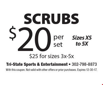 $20 per set SCRUBS Sizes XS to 5X, $25 for sizes 3x-5x. With this coupon. Not valid with other offers or prior purchases. Expires 12-30-17.