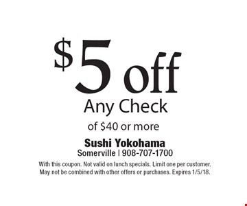 $5 off Any Check of $40 or more. With this coupon. Not valid on lunch specials. Limit one per customer. May not be combined with other offers or purchases. Expires 1/5/18.