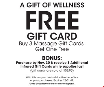 A Gift Of Wellness free Gift Card Buy 3 Massage Gift Cards, Get One Free BONUS: Purchase by Nov. 30 & receive 3 Additional Infrared Gift Cards while supplies last (gift cards are sold at $59.95). With this coupon. Not valid with other offers or prior purchases. Expires 12-31-17. Go to LocalFlavor.com for more coupons.