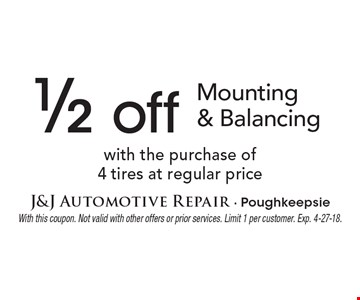 1/2 off Mounting & Balancing with the purchase of4 tires at regular price. With this coupon. Not valid with other offers or prior services. Limit 1 per customer. Exp. 4-27-18.