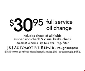 $30.95 full service oil change includes check of all fluids, suspension check & visual brake check on most vehicles - up to 5 qts. - reg. filter. With this coupon. Not valid with other offers or prior services. Limit 1 per customer. Exp. 5/25/18.