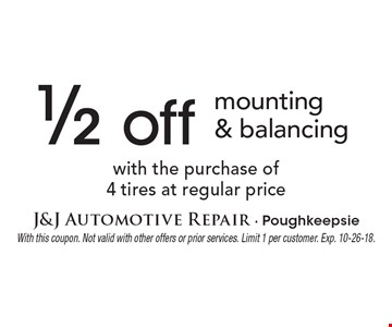 1/2 off mounting & balancing with the purchase of 4 tires at regular price. With this coupon. Not valid with other offers or prior services. Limit 1 per customer. Exp. 10-26-18.