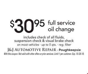 $30.95 full service oil change includes check of all fluids, suspension check & visual brake check on most vehicles - up to 5 qts. - reg. filter. With this coupon. Not valid with other offers or prior services. Limit 1 per customer. Exp. 10-26-18.