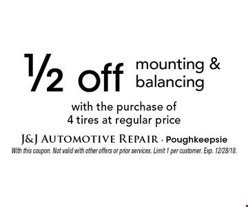 1/2 off mounting & balancing with the purchase of 4 tires at regular price. With this coupon. Not valid with other offers or prior services. Limit 1 per customer. Exp. 12/28/18.