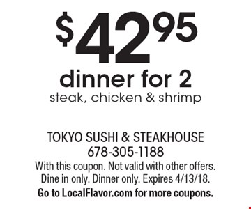 $42.95 dinner for 2. Steak, chicken & shrimp. With this coupon. Not valid with other offers. Dine in only. Dinner only. Expires 4/13/18. Go to LocalFlavor.com for more coupons.
