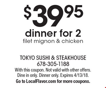 $39.95 dinner for 2. Filet mignon & chicken. With this coupon. Not valid with other offers. Dine in only. Dinner only. Expires 4/13/18. Go to LocalFlavor.com for more coupons.