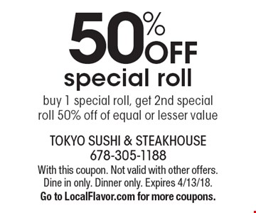 50% off special roll. Buy 1 special roll, get 2nd special roll 50% off of equal or lesser value. With this coupon. Not valid with other offers. Dine in only. Dinner only. Expires 4/13/18. Go to LocalFlavor.com for more coupons.